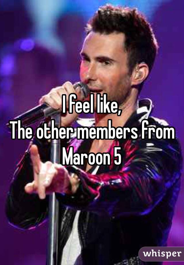 I feel like,  The other members from Maroon 5