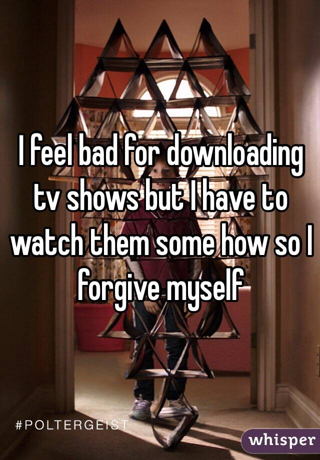 I feel bad for downloading tv shows but I have to watch them some how so I forgive myself
