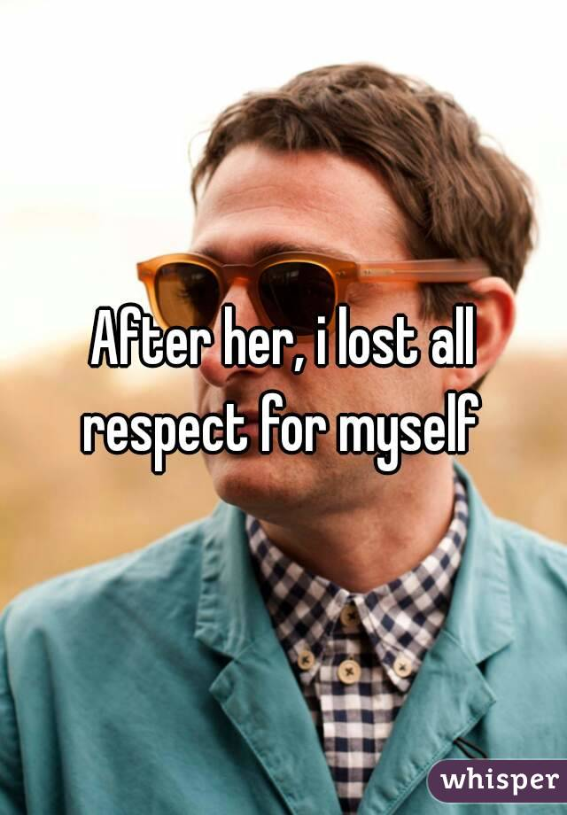 After her, i lost all respect for myself