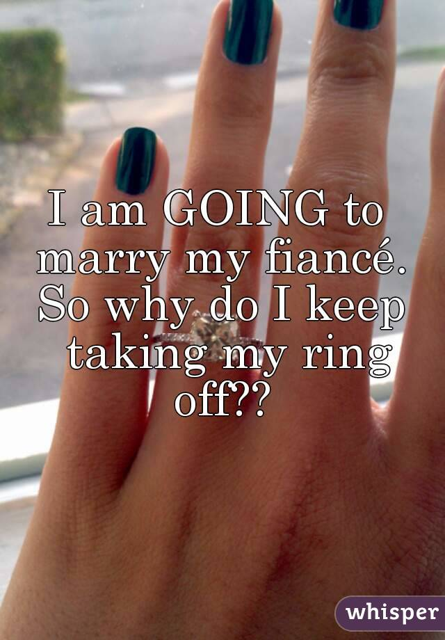 I am GOING to  marry my fiancé.  So why do I keep taking my ring off??
