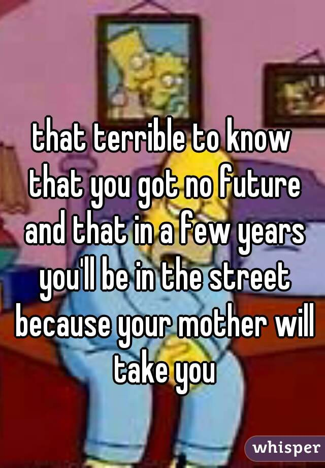 that terrible to know that you got no future and that in a few years you'll be in the street because your mother will take you