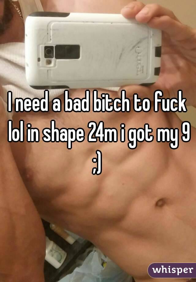 I need a bad bitch to fuck lol in shape 24m i got my 9 ;)