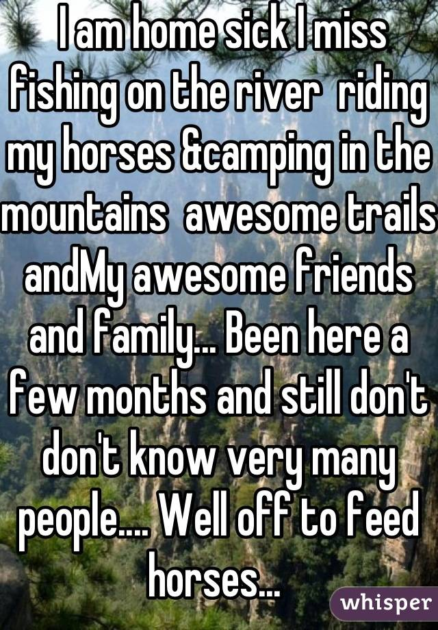 I am home sick I miss fishing on the river  riding my horses &camping in the mountains  awesome trails andMy awesome friends and family... Been here a few months and still don't don't know very many people.... Well off to feed horses...