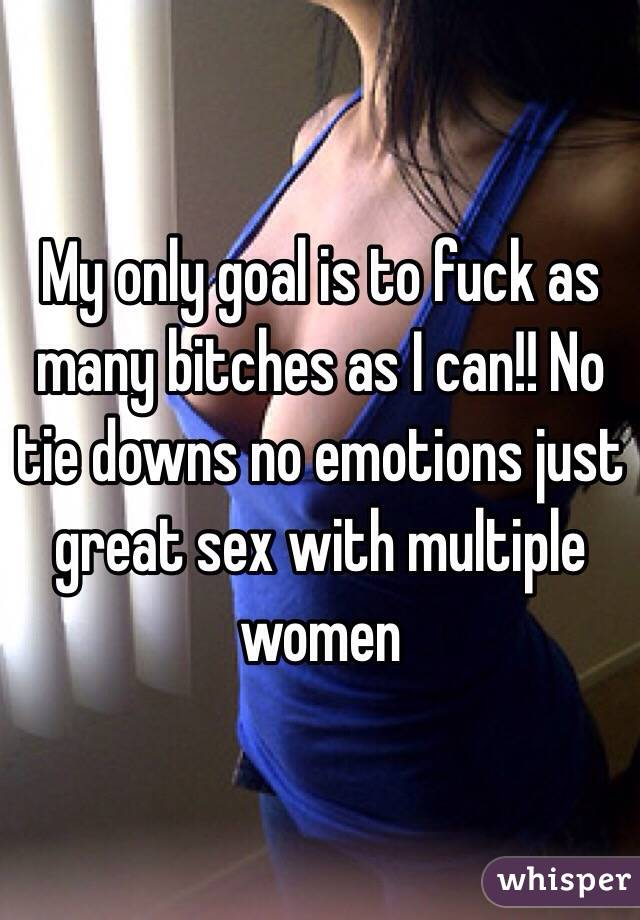 My only goal is to fuck as many bitches as I can!! No tie downs no emotions just great sex with multiple women