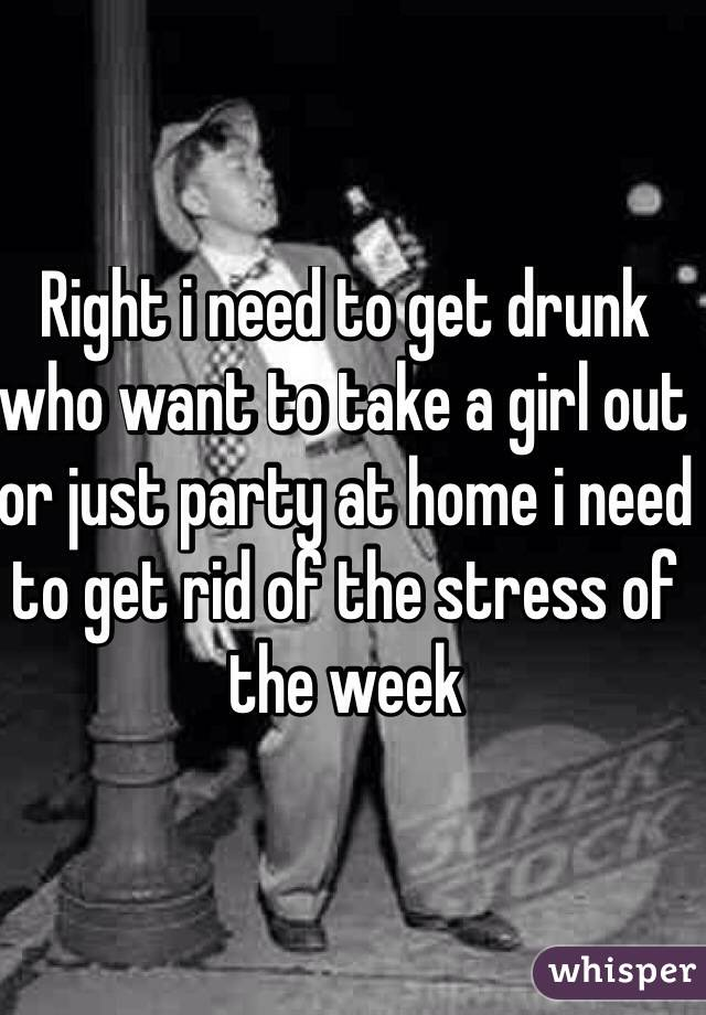 Right i need to get drunk who want to take a girl out or just party at home i need to get rid of the stress of the week