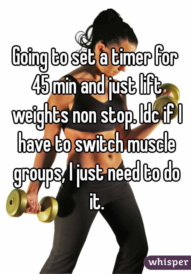 Going to set a timer for 45 min and just lift weights non stop. Idc if I have to switch muscle groups, I just need to do it.