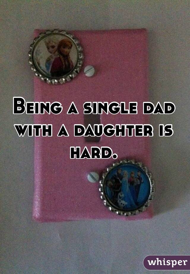 Being a single dad with a daughter is hard.