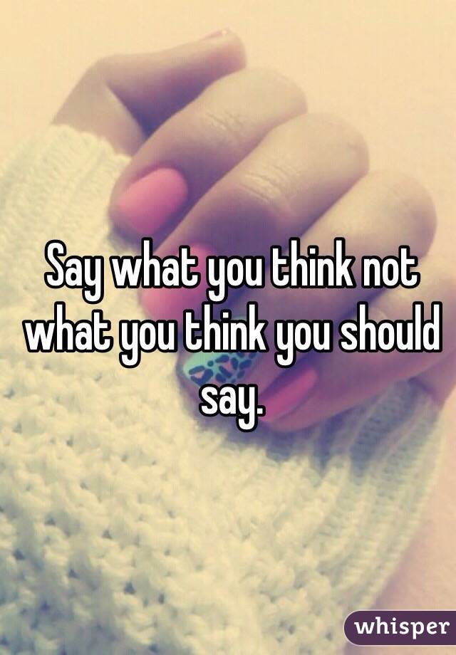 Say what you think not what you think you should say.