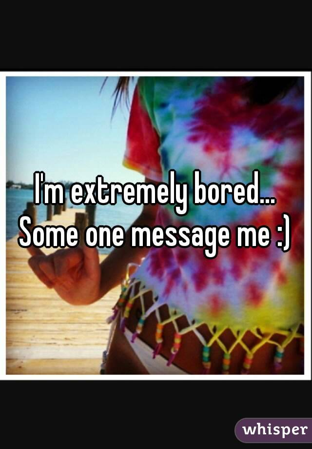 I'm extremely bored... Some one message me :)