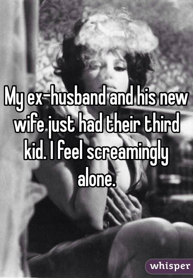 My ex-husband and his new wife just had their third kid. I feel screamingly alone.
