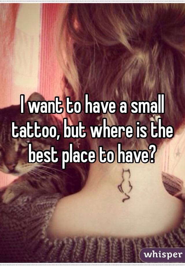 I want to have a small tattoo, but where is the best place to have?