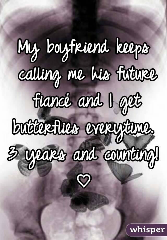 My boyfriend keeps calling me his future fiancé and I get butterflies everytime.  3 years and counting! ♡