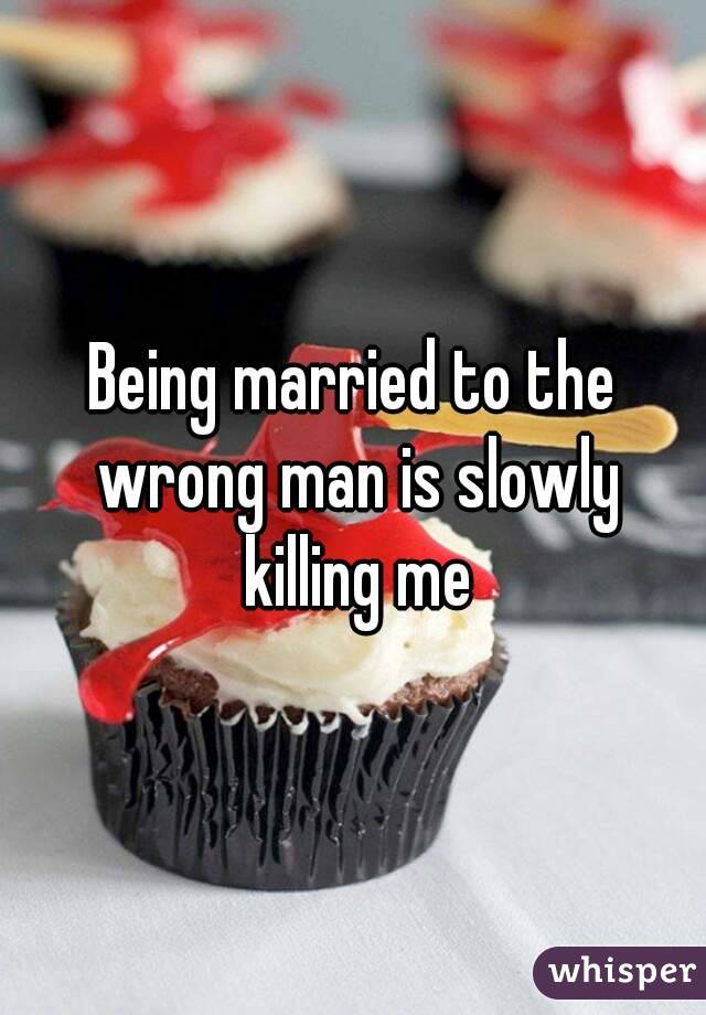 Being married to the wrong man is slowly killing me