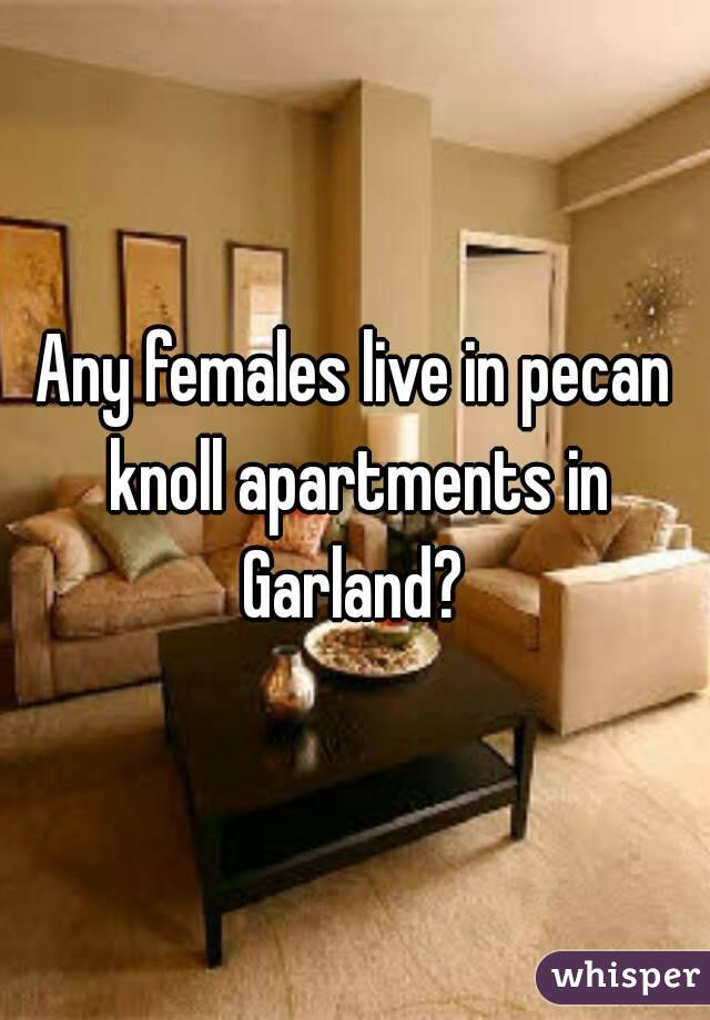 Any females live in pecan knoll apartments in Garland?