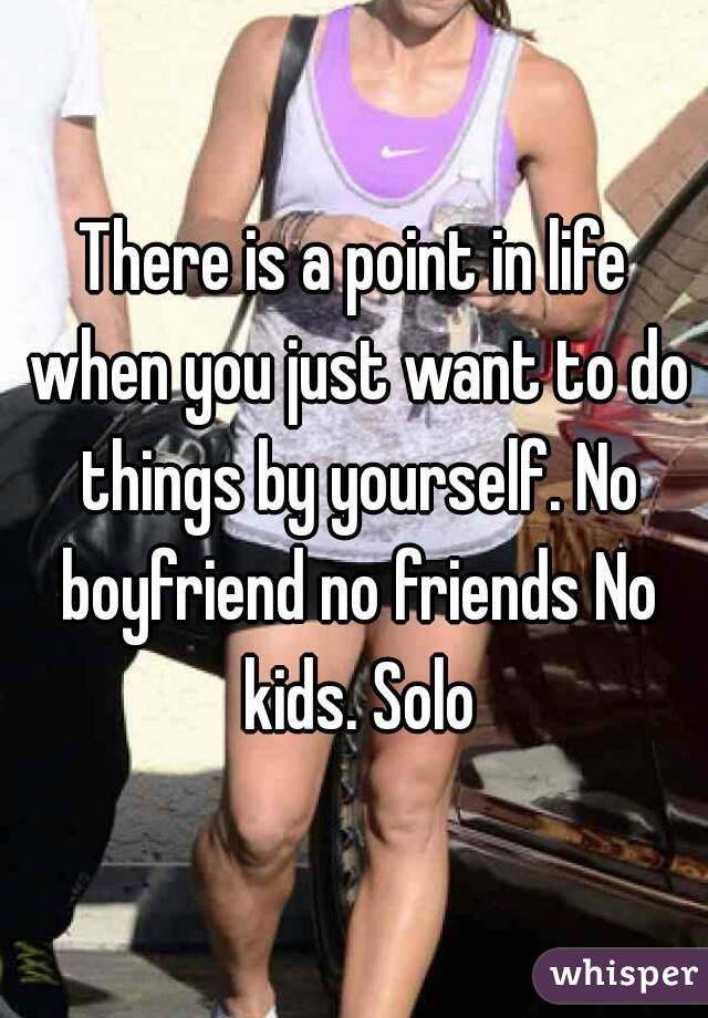 There is a point in life when you just want to do things by yourself. No boyfriend no friends No kids. Solo