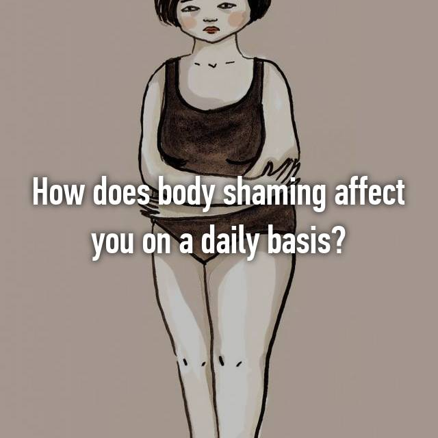 How does body shaming affect you on a daily basis?
