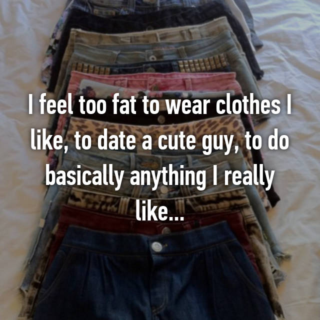 I feel too fat to wear clothes I like, to date a cute guy, to do basically anything I really like...