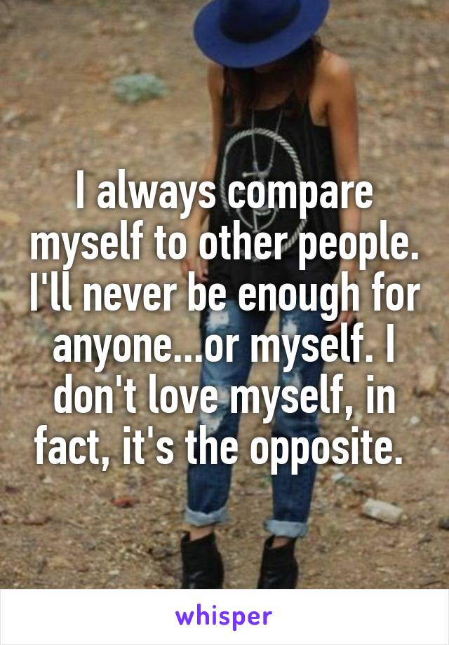 I always compare myself to other people. I'll never be enough for anyone...or myself. I don't love myself, in fact, it's the opposite.