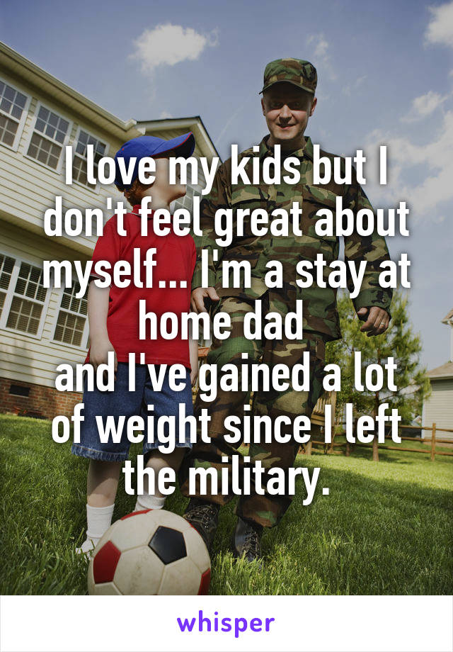 I love my kids but I don't feel great about myself... I'm a stay at home dad  and I've gained a lot of weight since I left the military.