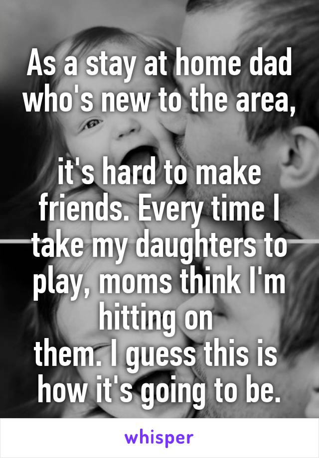 As a stay at home dad who's new to the area,  it's hard to make friends. Every time I take my daughters to play, moms think I'm hitting on  them. I guess this is  how it's going to be.