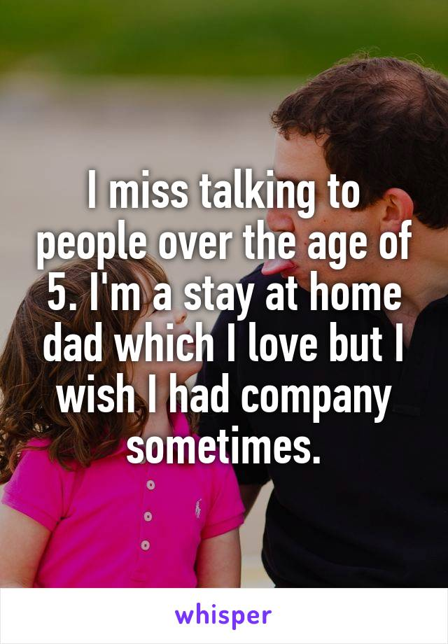 I miss talking to people over the age of 5. I'm a stay at home dad which I love but I wish I had company sometimes.