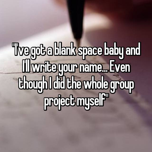 """I've got a blank space baby and I'll write your name... Even though I did the whole group project myself"""