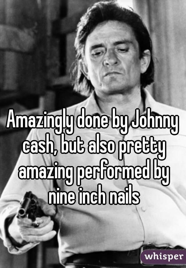 Amazingly done by Johnny cash, but also pretty amazing performed by ...