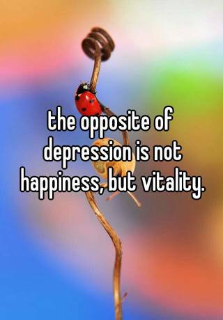 Superbe The Opposite Of Depression Is Not Happiness, But Vitality.