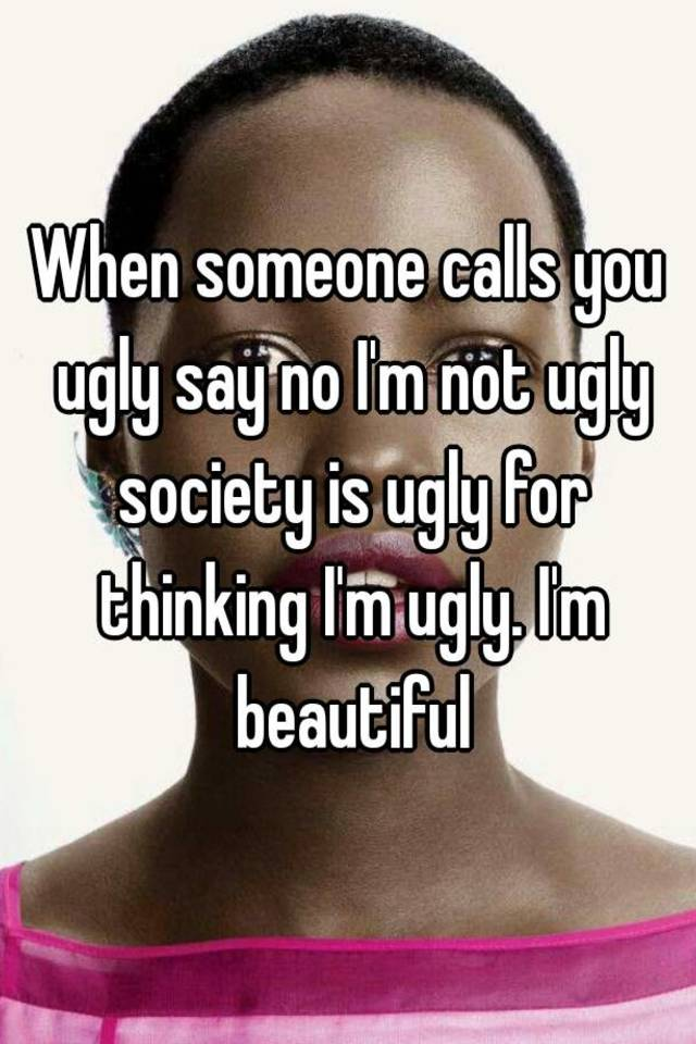 Do if ugly are to what you How to