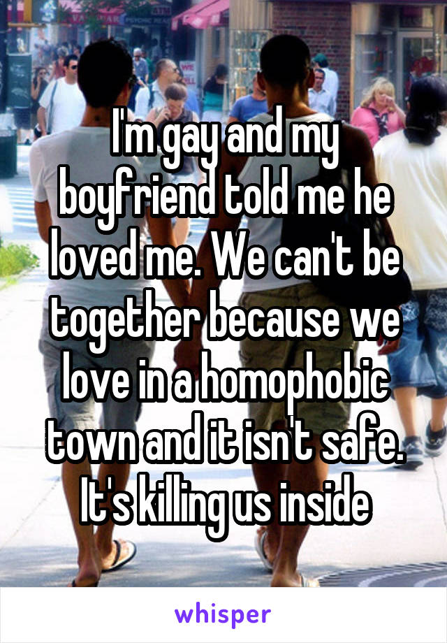 I'm gay and my boyfriend told me he loved me. We can't be together because we love in a homophobic town and it isn't safe. It's killing us inside