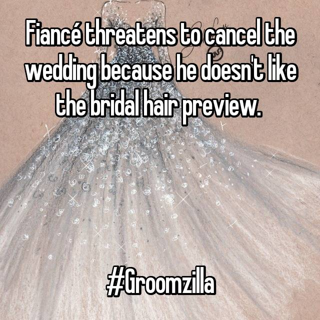 Fiancé threatens to cancel the wedding because he doesn't like the bridal hair preview.      #Groomzilla