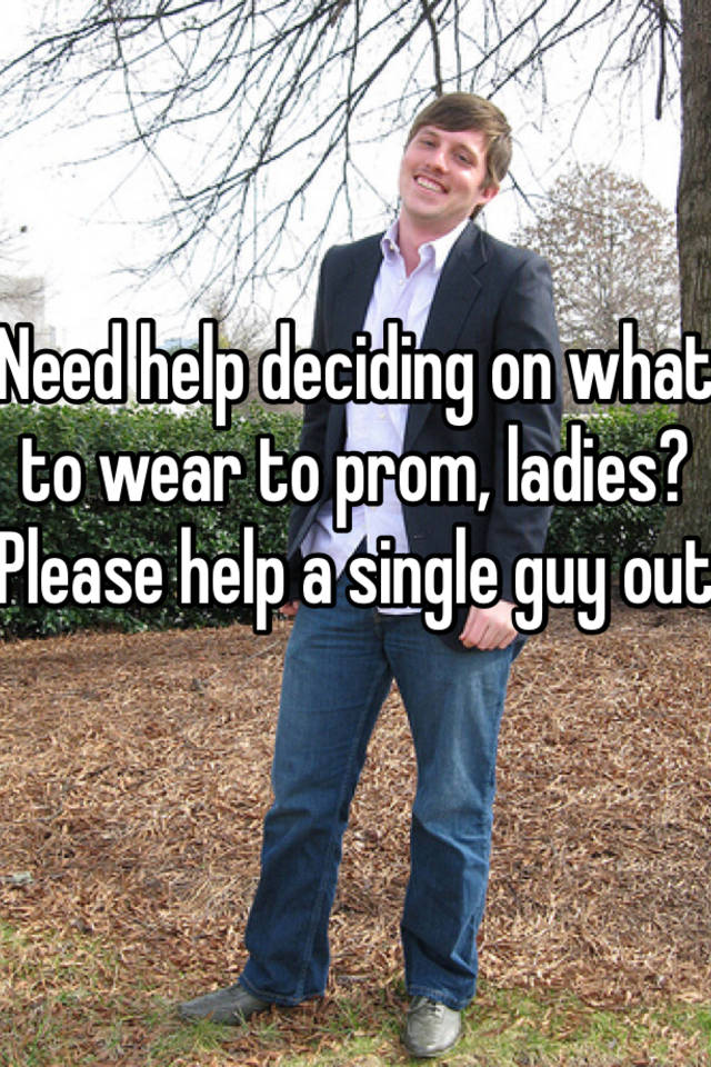 Need Help Deciding On What To Wear Prom Ladies Please A Single Guy Out