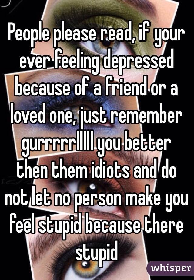 People please read, if your ever feeling depressed because ...