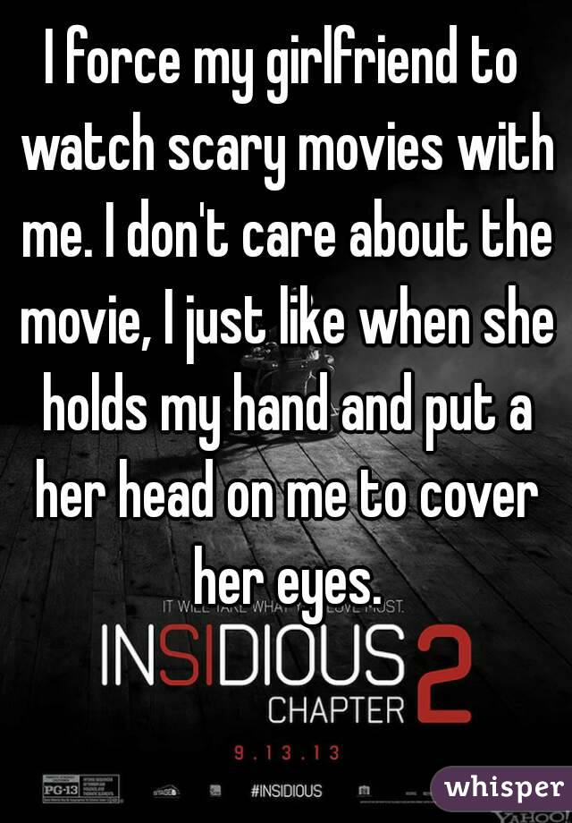 I force my girlfriend to watch scary movies with me  I don't