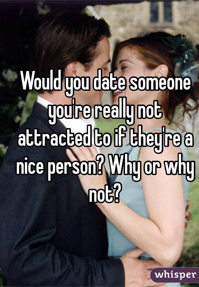 Dating someone your not attracted to