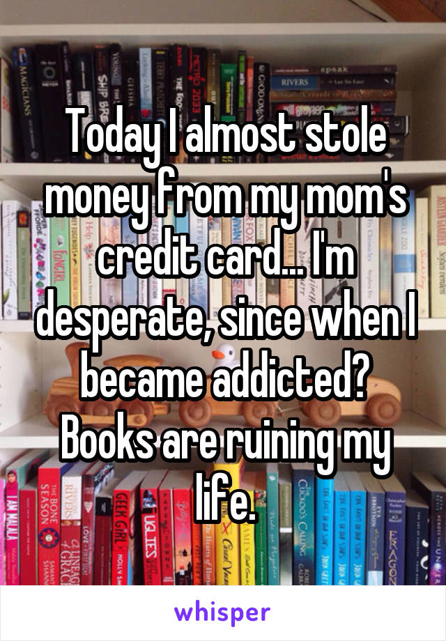 Today I almost stole money from my mom's credit card... I'm desperate, since when I became addicted? Books are ruining my life.