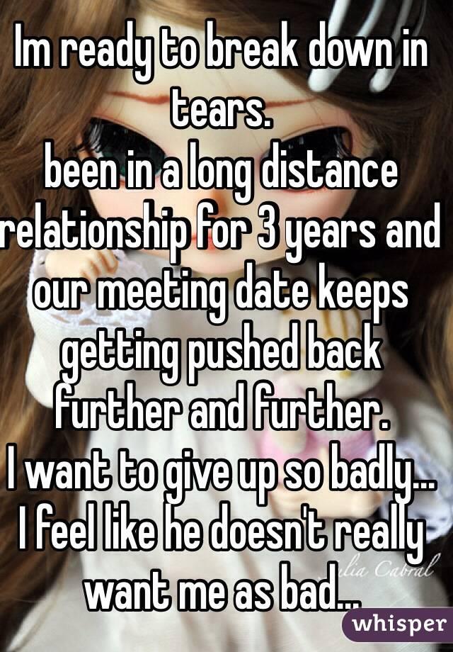 Im ready to break down in tears  been in a long distance