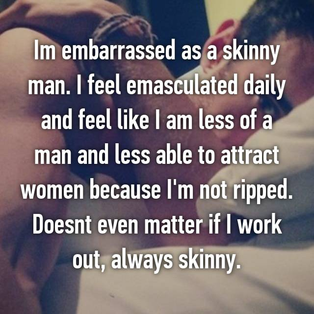 Im embarrassed as a skinny man. I feel emasculated daily and feel like I am less of a man and less able to attract women because I'm not ripped. Doesnt even matter if I work out, always skinny.