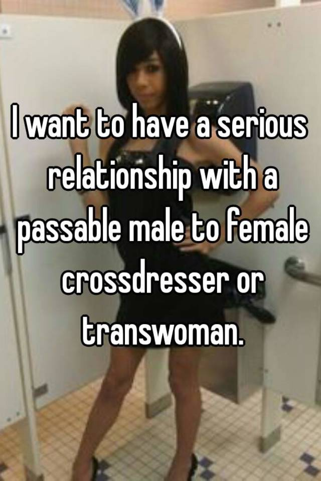 I Want To Have A Serious Relationship With Passable Male Female Crossdresser Or Transwoman