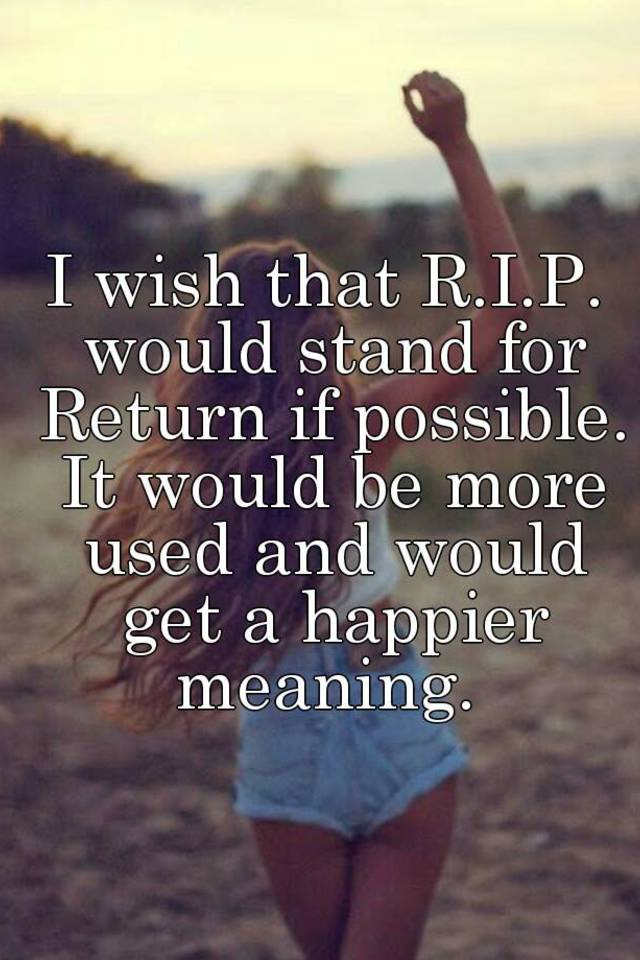 I wish that R I P  would stand for Return if possible  It would be