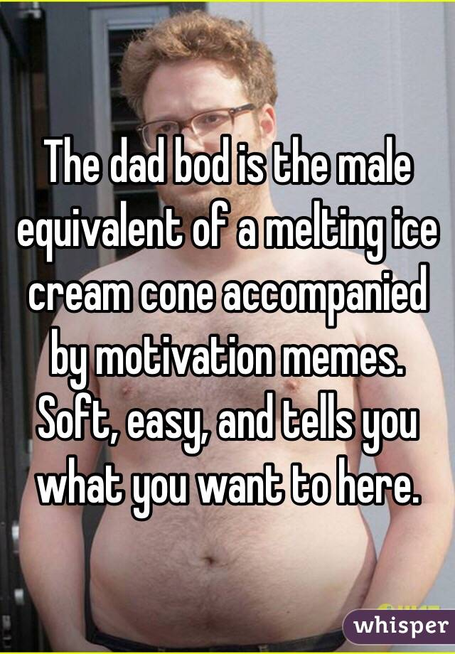 The dad bod is the male equivalent of a melting ice cream cone accompanied by motivation memes. Soft, easy, and tells you what you want to here.