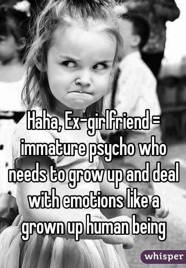 How To Deal With The Psycho Ex  >> Haha Ex Girlfriend Immature Psycho Who Needs To Grow Up And Deal