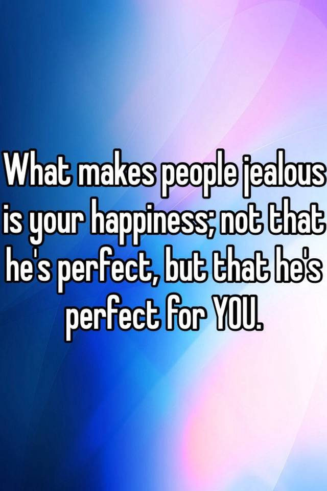 What makes people jealous of you