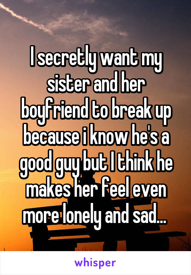 I secretly want my sister and her boyfriend to break up because i know he's a good guy but I think he makes her feel even more lonely and sad...