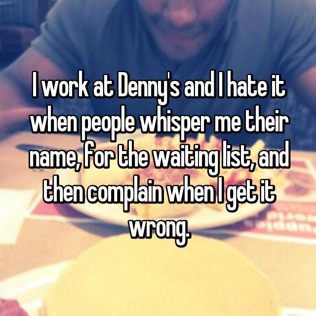 I work at Denny's and I hate it when people whisper me their name, for the waiting list, and then complain when I get it wrong.