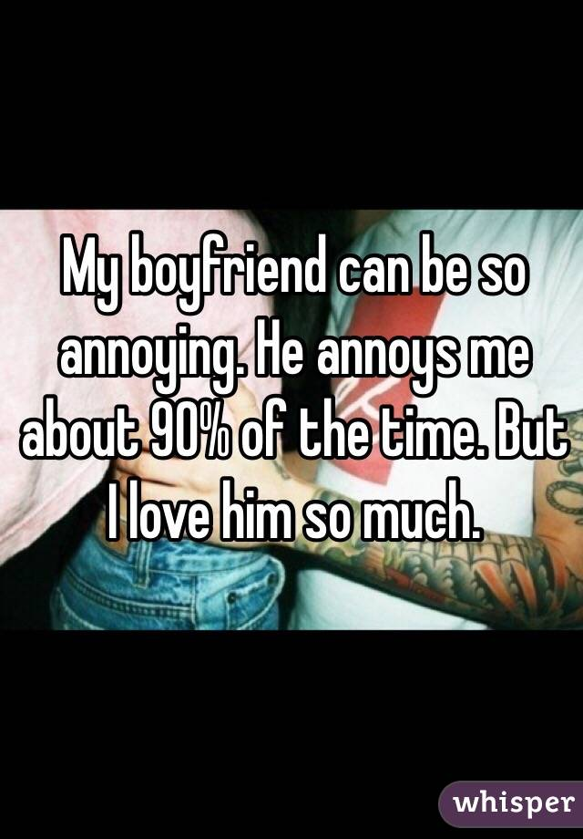 My boyfriend can be so annoying. He annoys me about 90% of