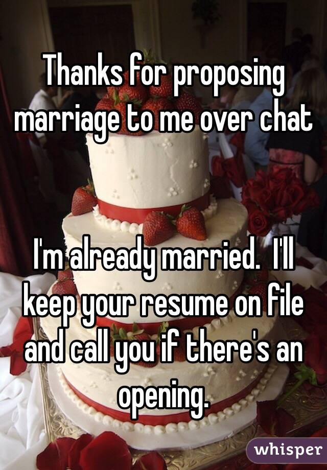 for proposing marriage to me over chat i m already married i ll