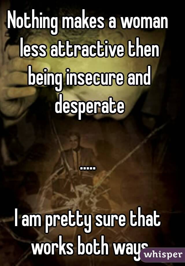 Nothing makes a woman less attractive then being insecure and