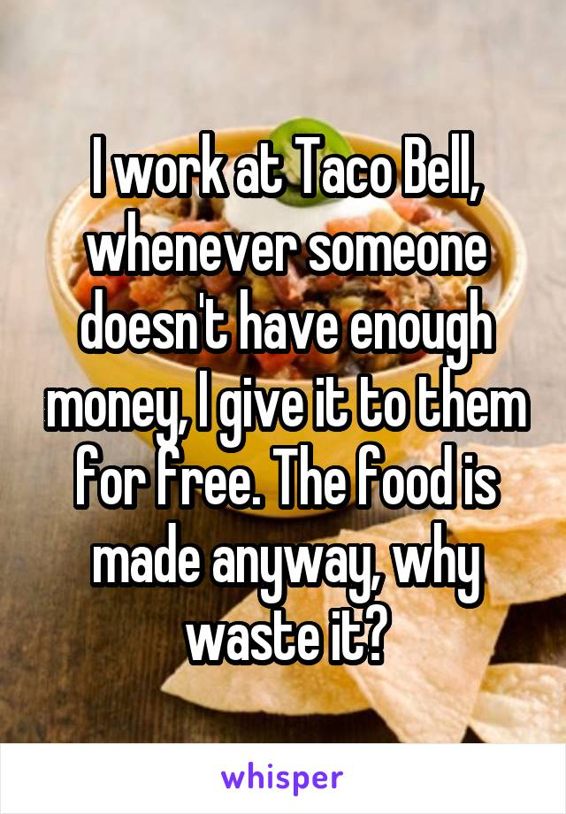 I work at Taco Bell, whenever someone doesn't have enough money, I give it to them for free. The food is made anyway, why waste it?
