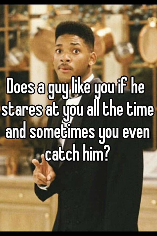 does a guy like you if he stares at you